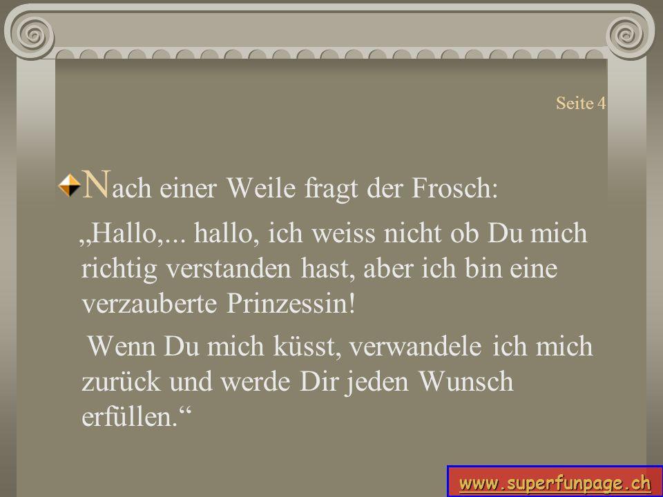 www.superfunpage.ch Seite 4 N ach einer Weile fragt der Frosch: Hallo,... hallo, ich weiss nicht ob Du mich richtig verstanden hast, aber ich bin eine