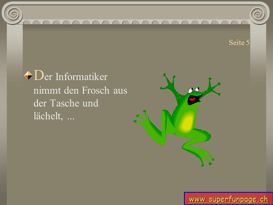 www.superfunpage.ch Seite 5 D er Informatiker nimmt den Frosch aus der Tasche und lächelt,...
