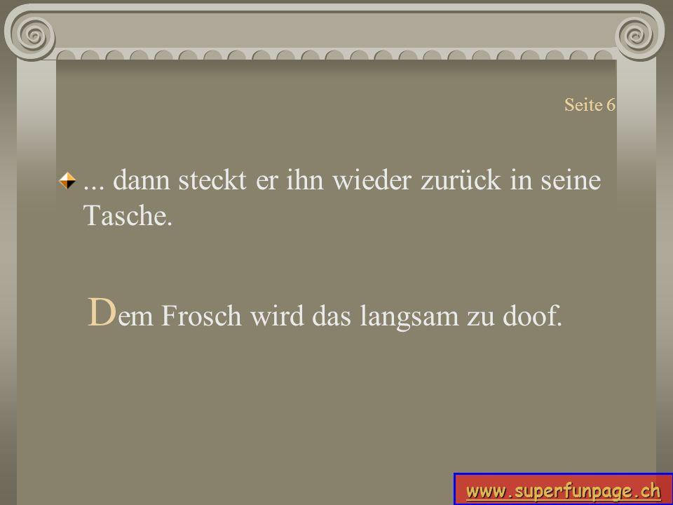 www.superfunpage.ch Seite 6... dann steckt er ihn wieder zurück in seine Tasche. D em Frosch wird das langsam zu doof.