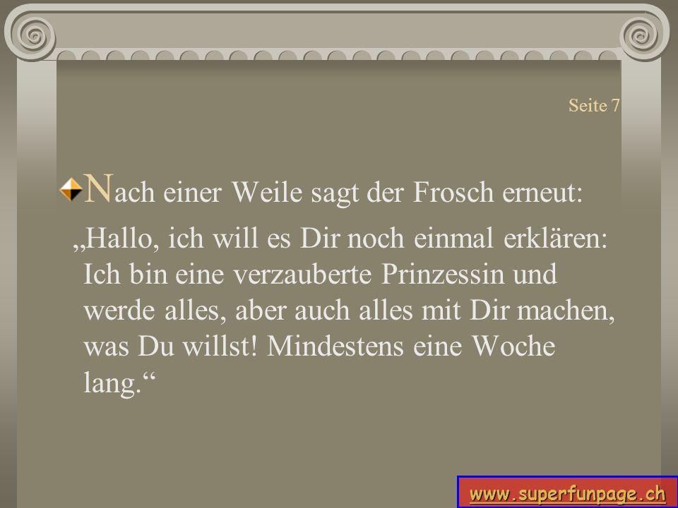 www.superfunpage.ch Seite 7 N ach einer Weile sagt der Frosch erneut: Hallo, ich will es Dir noch einmal erklären: Ich bin eine verzauberte Prinzessin