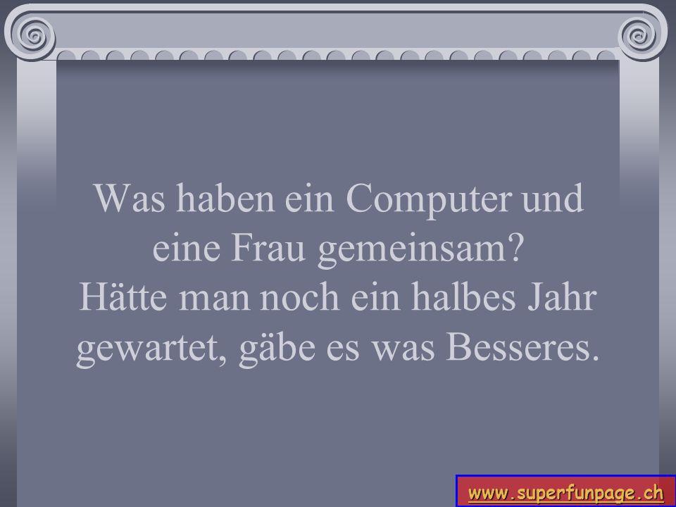 www.superfunpage.ch Was haben ein Computer und eine Frau gemeinsam? Hätte man noch ein halbes Jahr gewartet, gäbe es was Besseres.