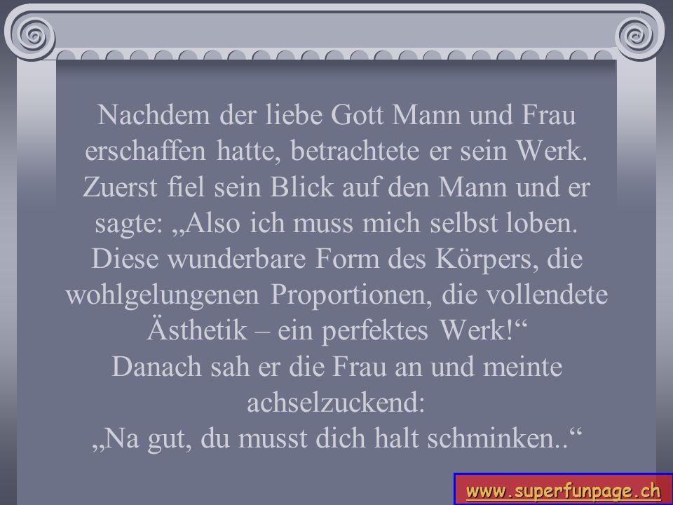 www.superfunpage.ch Nachdem der liebe Gott Mann und Frau erschaffen hatte, betrachtete er sein Werk. Zuerst fiel sein Blick auf den Mann und er sagte: