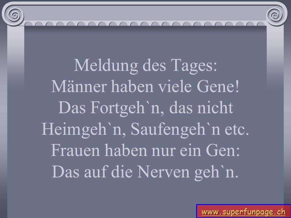 www.superfunpage.ch Meldung des Tages: Männer haben viele Gene! Das Fortgeh`n, das nicht Heimgeh`n, Saufengeh`n etc. Frauen haben nur ein Gen: Das auf