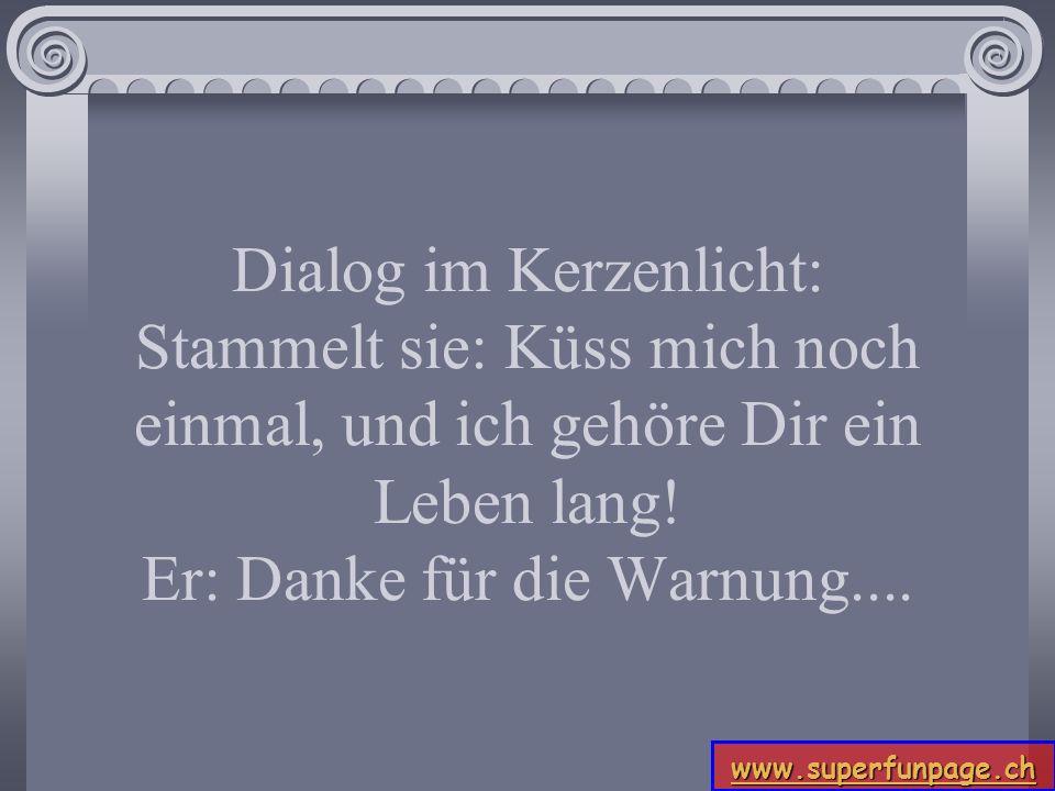 www.superfunpage.ch Dialog im Kerzenlicht: Stammelt sie: Küss mich noch einmal, und ich gehöre Dir ein Leben lang! Er: Danke für die Warnung....