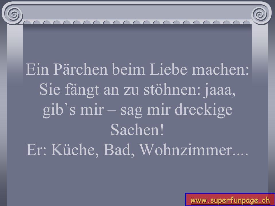 www.superfunpage.ch Ein Pärchen beim Liebe machen: Sie fängt an zu stöhnen: jaaa, gib`s mir – sag mir dreckige Sachen! Er: Küche, Bad, Wohnzimmer....