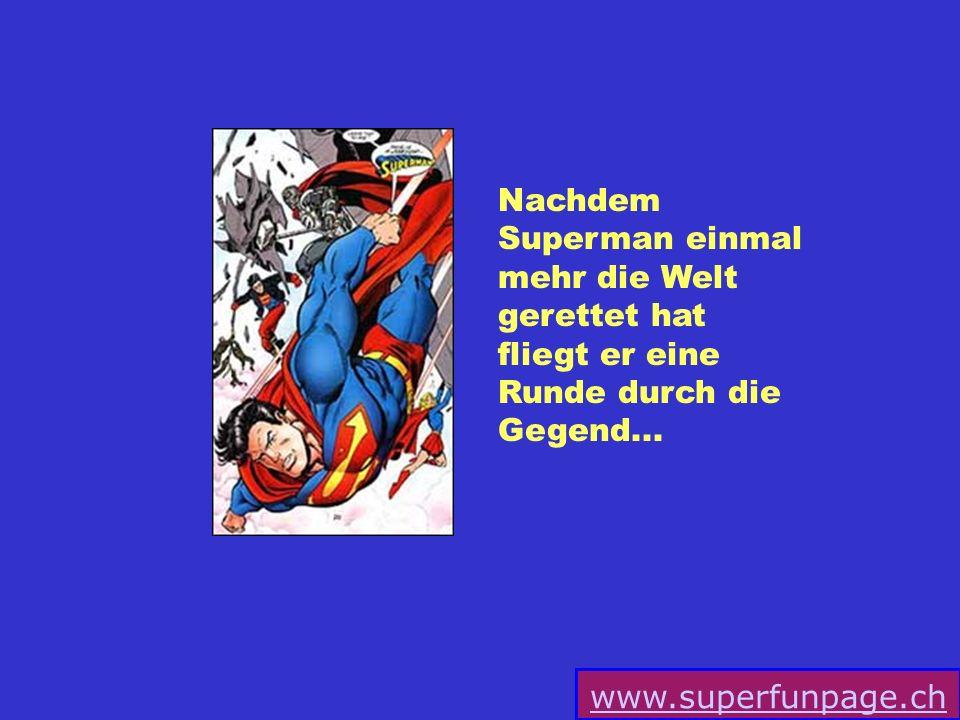 www.superfunpage.ch Nachdem Superman einmal mehr die Welt gerettet hat fliegt er eine Runde durch die Gegend...