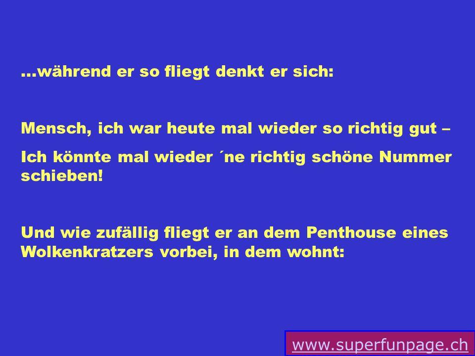 www.superfunpage.ch...während er so fliegt denkt er sich: Mensch, ich war heute mal wieder so richtig gut – Ich könnte mal wieder ´ne richtig schöne Nummer schieben.