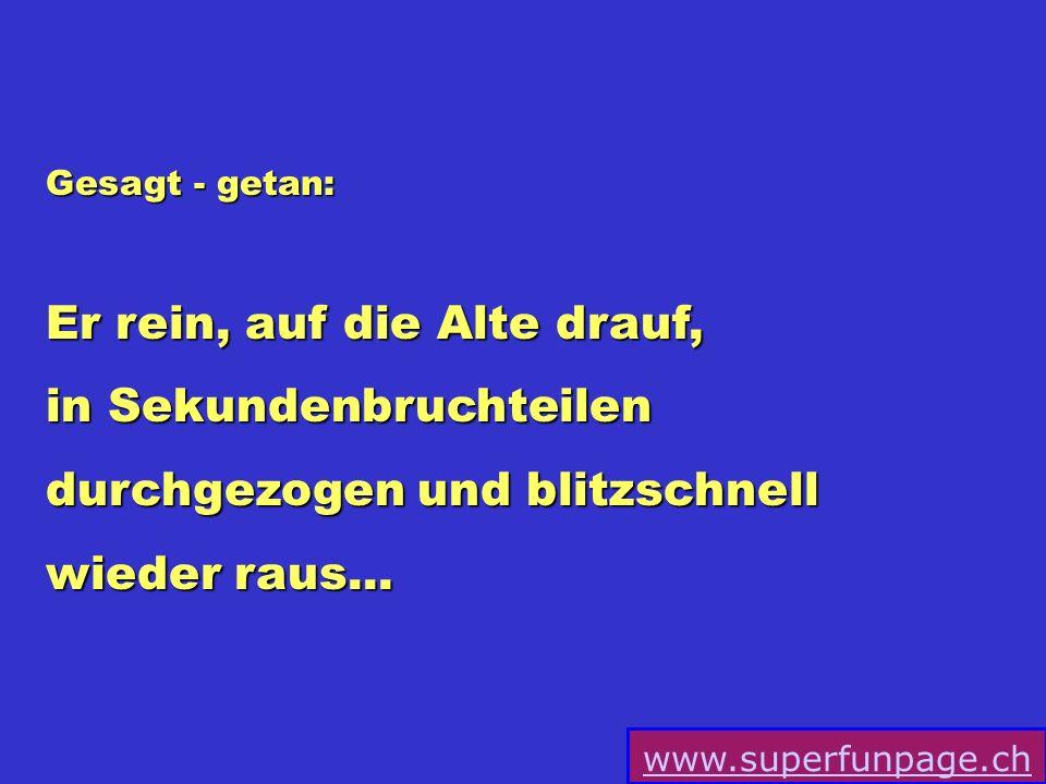 www.superfunpage.ch Gesagt - getan: Er rein, auf die Alte drauf, in Sekundenbruchteilen durchgezogen und blitzschnell wieder raus...