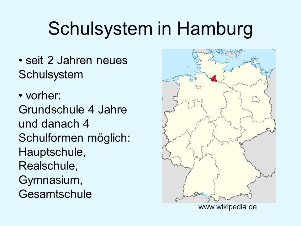 Schulsystem in Hamburg www.wikipedia.de seit 2 Jahren neues Schulsystem vorher: Grundschule 4 Jahre und danach 4 Schulformen möglich: Hauptschule, Rea