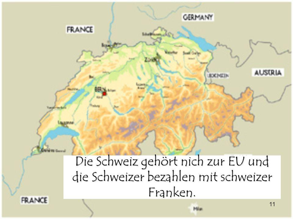 11 Die Schweiz gehört nich zur EU und die Schweizer bezahlen mit schweizer Franken.