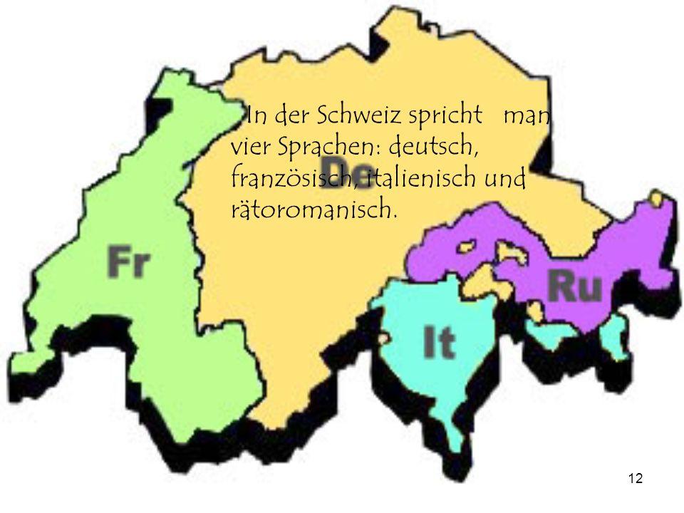 12 In der Schweiz spricht man vier Sprachen: deutsch, französisch, italienisch und rätoromanisch.