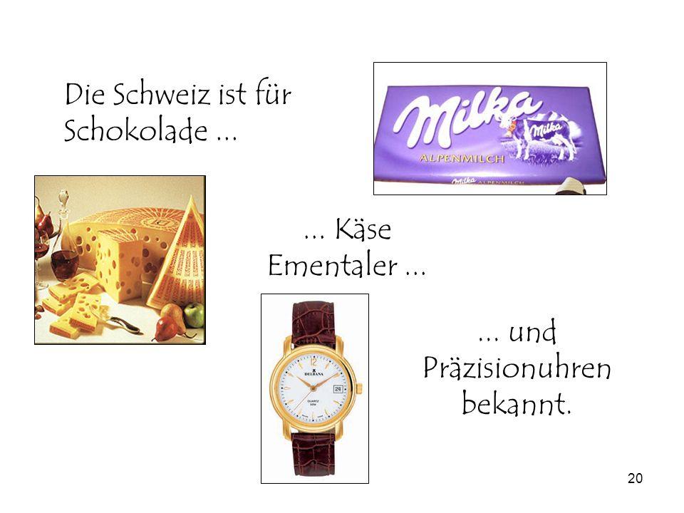 20... und Präzisionuhren bekannt. Die Schweiz ist für Schokolade...... Käse Ementaler...