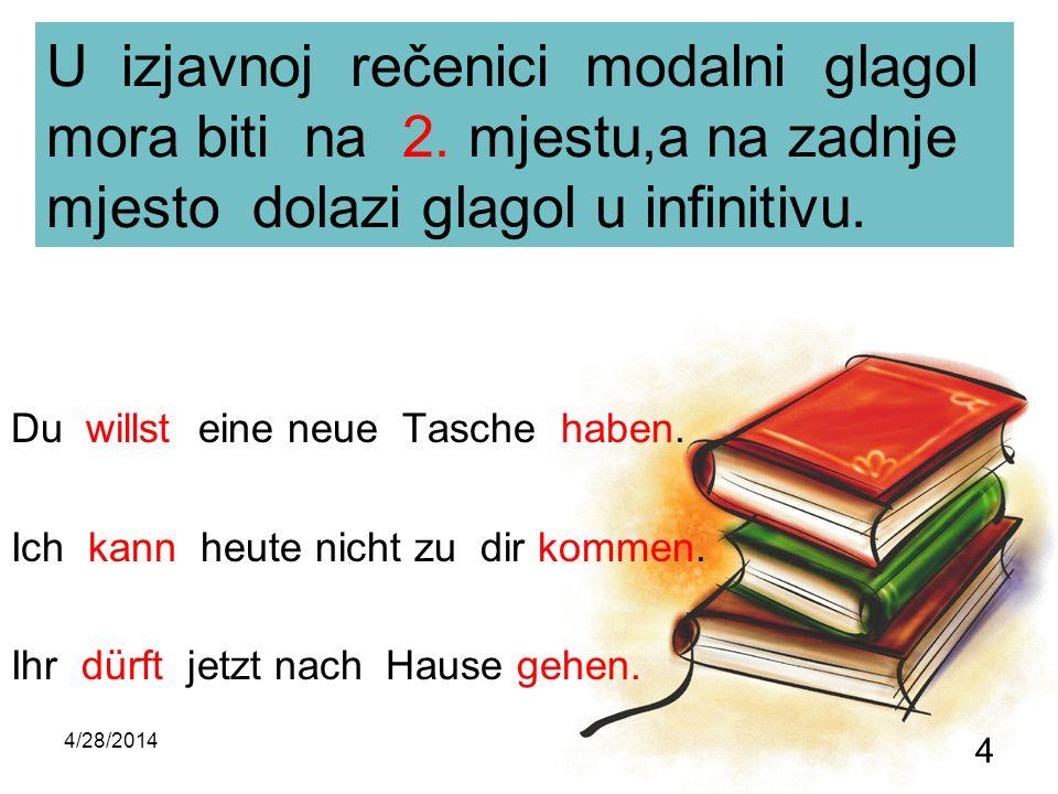 4/28/2014 4 U izjavnoj rečenici modalni glagol mora biti na 2. mjestu,a na zadnje mjesto dolazi glagol u infinitivu. Du willst eine neue Tasche haben.