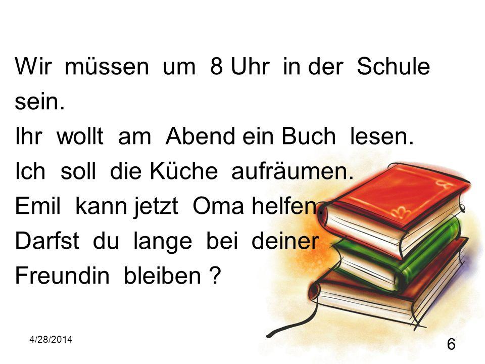 4/28/2014 6 Wir müssen um 8 Uhr in der Schule sein. Ihr wollt am Abend ein Buch lesen. Ich soll die Küche aufräumen. Emil kann jetzt Oma helfen. Darfs