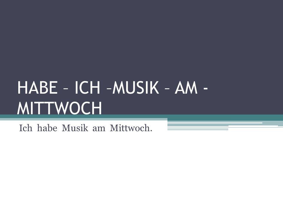 HABE – ICH –MUSIK – AM - MITTWOCH Ich habe Musik am Mittwoch.