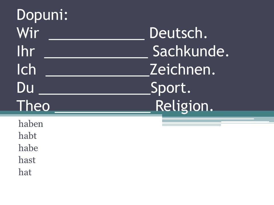 Dopuni: Wir ____________ Deutsch. Ihr _____________ Sachkunde. Ich _____________Zeichnen. Du ______________Sport. Theo ____________ Religion. haben ha