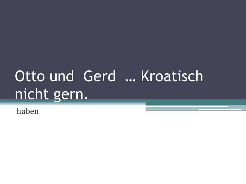Otto und Gerd … Kroatisch nicht gern. haben