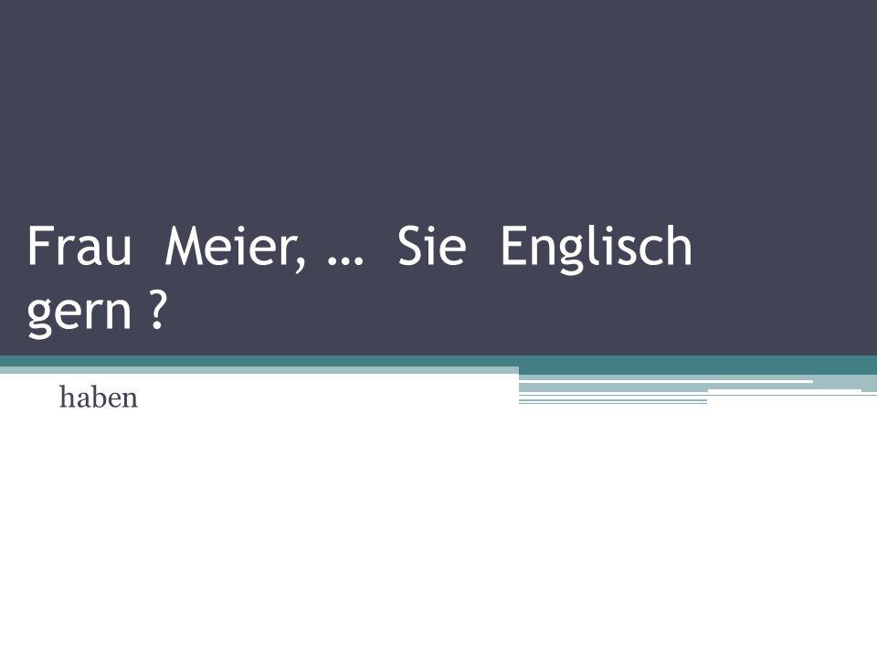 Frau Meier, … Sie Englisch gern ? haben