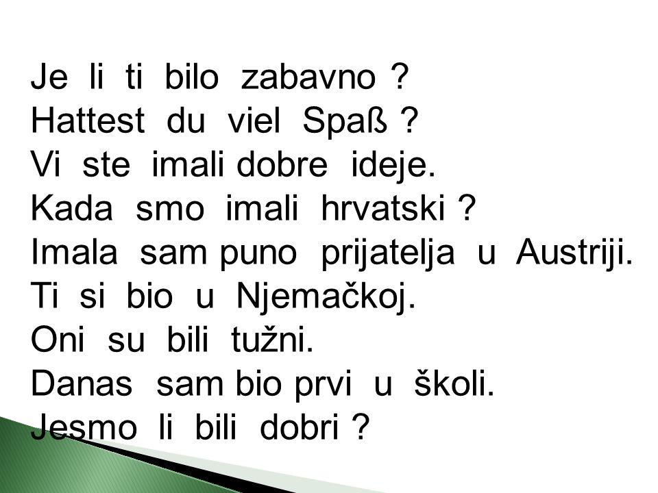 Je li ti bilo zabavno ? Hattest du viel Spaß ? Vi ste imali dobre ideje. Kada smo imali hrvatski ? Imala sam puno prijatelja u Austriji. Ti si bio u N