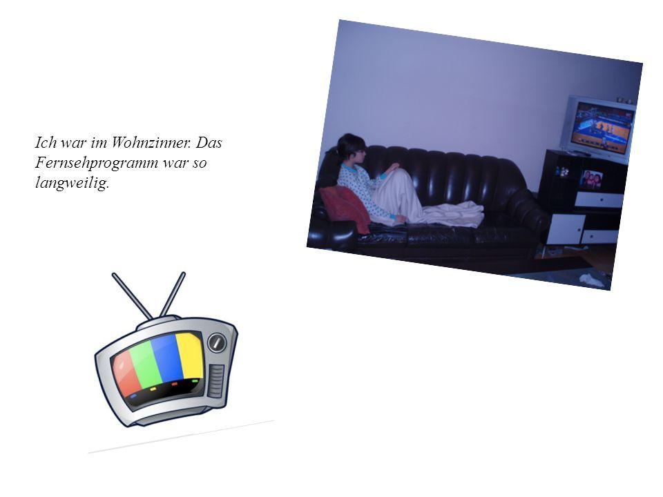 Ich war im Wohnzinner. Das Fernsehprogramm war so langweilig.