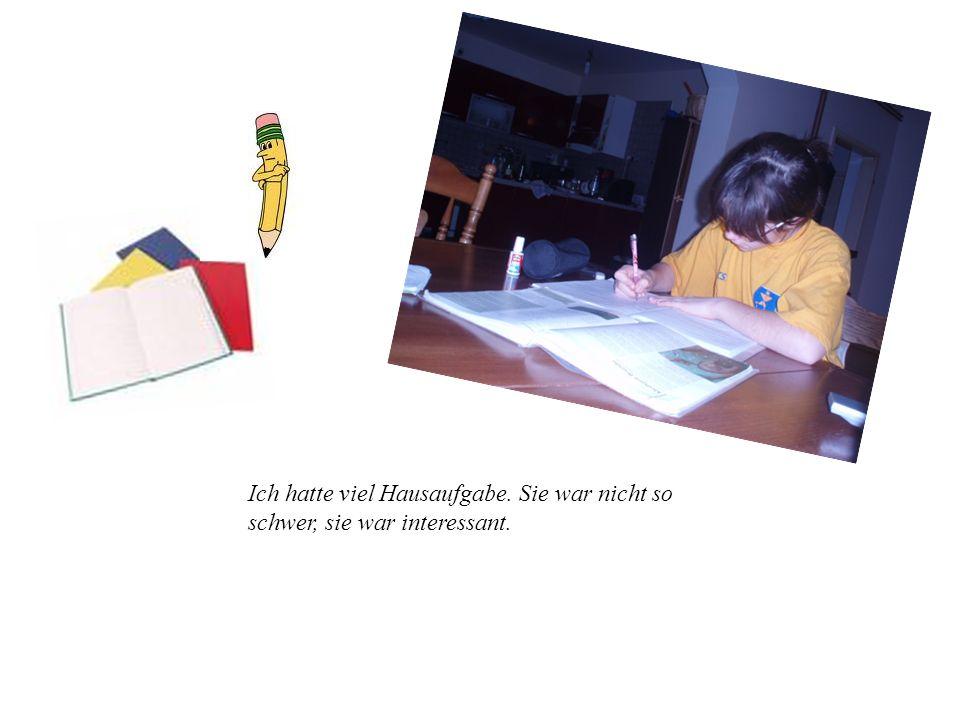 Ich hatte viel Hausaufgabe. Sie war nicht so schwer, sie war interessant.