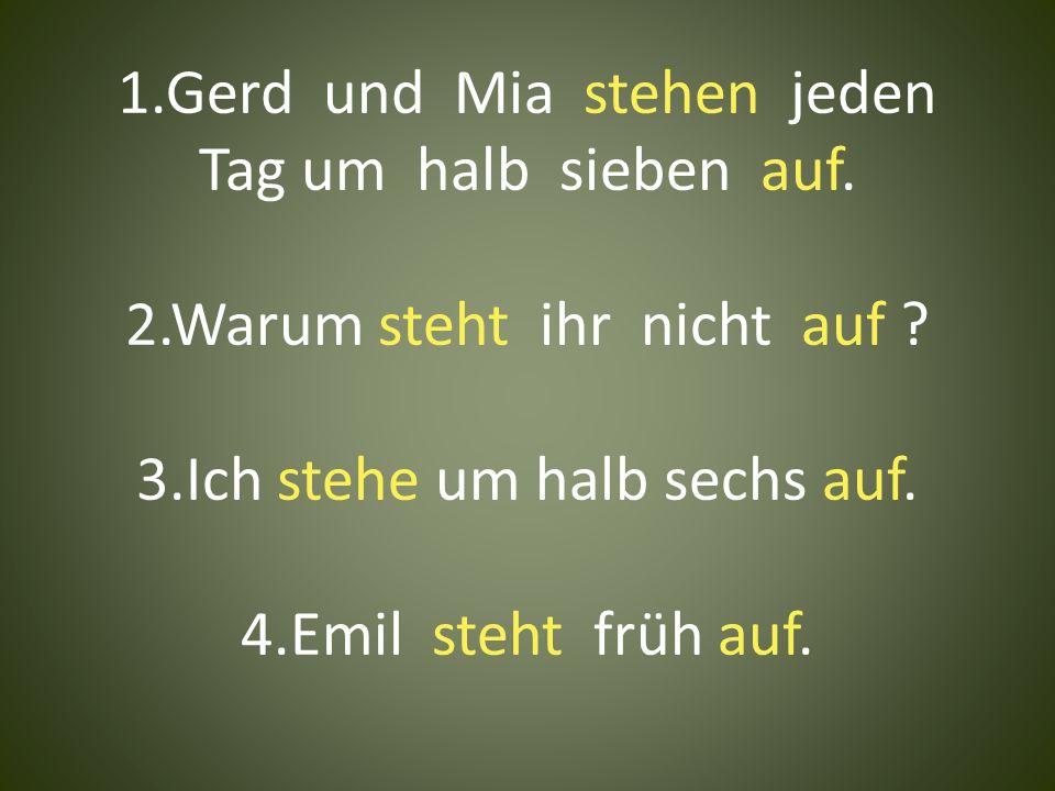 1.Gerd und Mia stehen jeden Tag um halb sieben auf. 2.Warum steht ihr nicht auf ? 3.Ich stehe um halb sechs auf. 4.Emil steht früh auf.