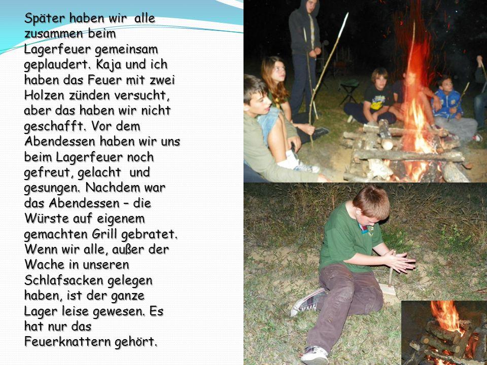 Später haben wir alle zusammen beim Lagerfeuer gemeinsam geplaudert. Kaja und ich haben das Feuer mit zwei Holzen zünden versucht, aber das haben wir