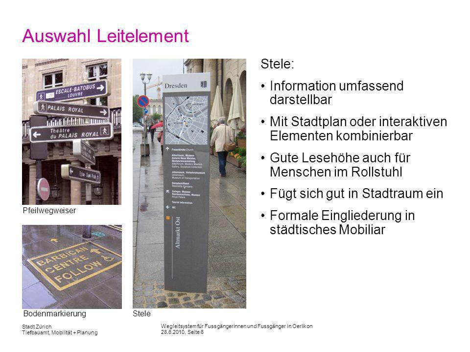 Wegleitsystem für Fussgängerinnen und Fussgänger in Oerlikon 28.6.2010, Seite 6 Stadt Zürich Tiefbauamt, Mobilität + Planung Auswahl Leitelement Stele