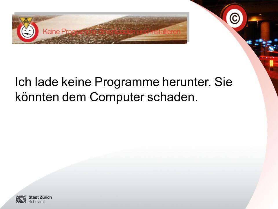 Ich lade keine Programme herunter. Sie könnten dem Computer schaden.