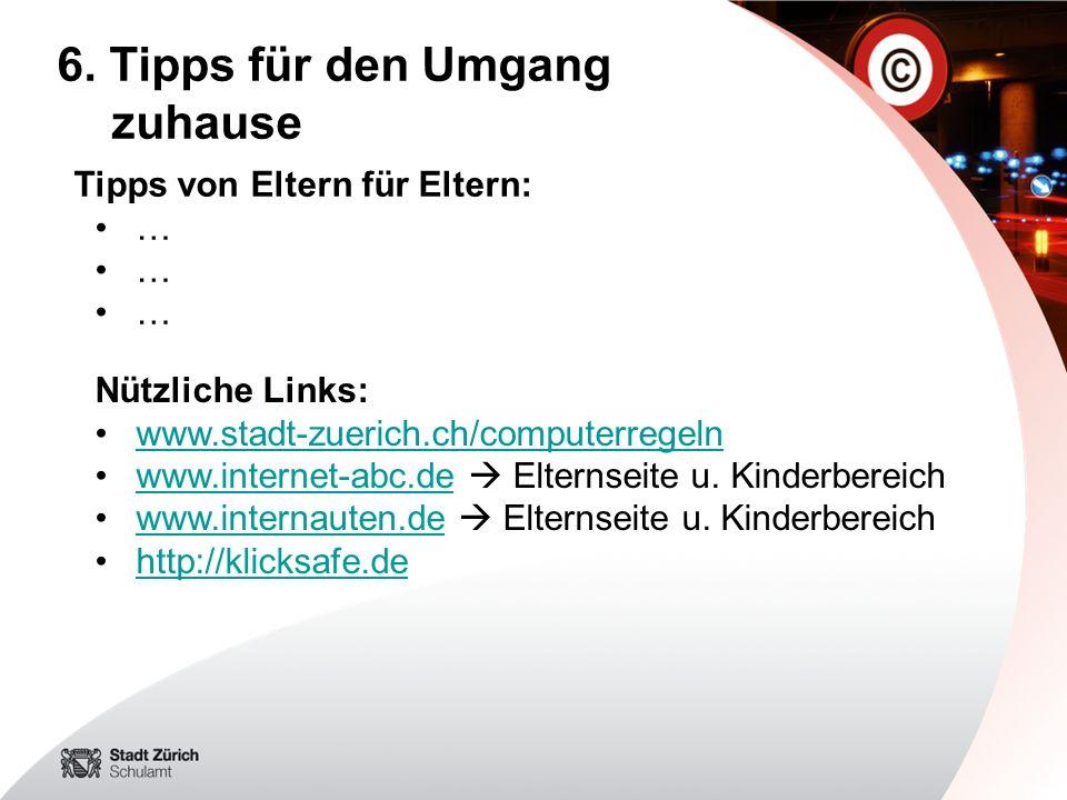 6. Tipps für den Umgang zuhause Tipps von Eltern für Eltern: … Nützliche Links: www.stadt-zuerich.ch/computerregeln www.internet-abc.de Elternseite u.