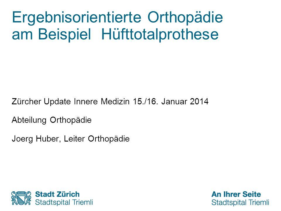 Ergebnisorientierte Orthopädie am Beispiel Hüfttotalprothese Zürcher Update Innere Medizin 15./16. Januar 2014 Abteilung Orthopädie Joerg Huber, Leite