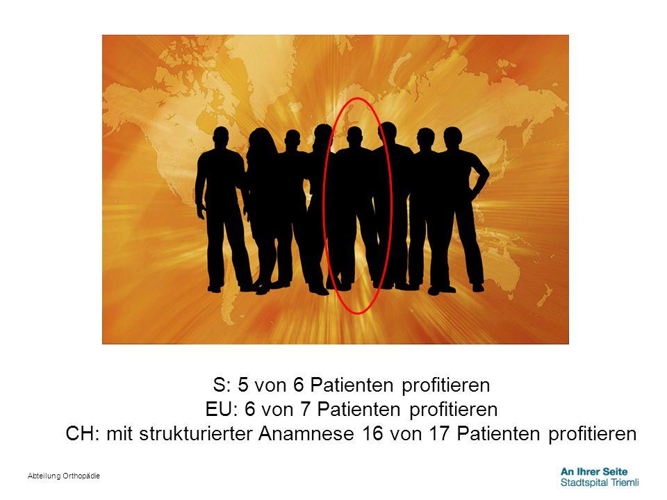 Abteilung Orthopädie S: 5 von 6 Patienten profitieren EU: 6 von 7 Patienten profitieren CH: mit strukturierter Anamnese 16 von 17 Patienten profitiere