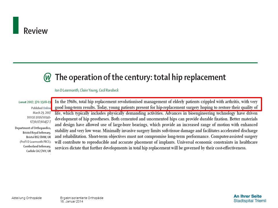 Abteilung Orthopädie Messgrösse: Erfolgsrate (Responderrate) 1 Relative Reduktion der Beschwerden/Alltagseinschränkungen >50% und absolute Reduktion um 20 Punkte (100er Skala) Literaturdaten: Swedish hip registry (2010: n=25919): 84% (5 von 6) Eurohip Studie (n=1327): 85.6% (6 von 7) Wie gut sind die Resultate der operation of the century.