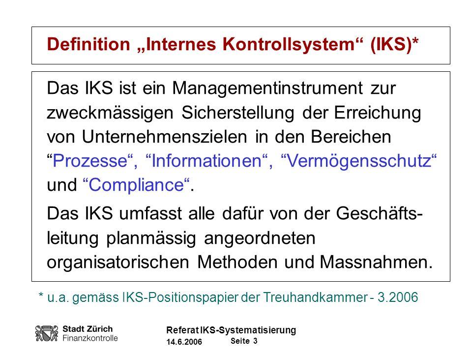 Seite 4 Referat IKS-Systematisierung 14.6.2006 IKS - Rollenverteilung -Exekutive: Gesamtverantwortung -DienstchefIn: Verantwortlich für DA-IKS (Zweckmässigkeit und Einhaltung in operativen und finanziellen Bereichen) -b -Finanzkontrolle: Beurteilt IKS systematisch und trägt zu dessen Verbesserung bei - (IAA-Standard 2100: Kernaktivität der Internen Revision)