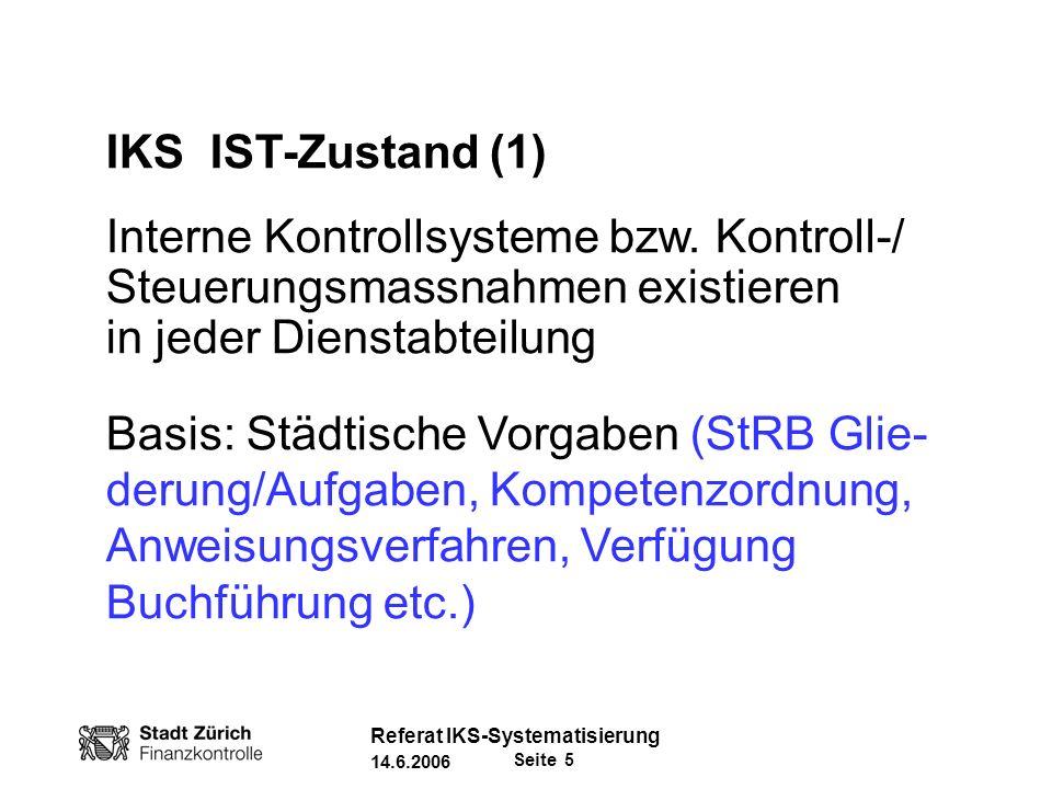 Seite 26 Referat IKS-Systematisierung 14.6.2006 Risikoanalyse: Beispiel Lohnprozess (4) Zuverlässigkeit / Vollständigkeit der Informationen: - Die benötigten Informationen sind klar definiert - Die nötigen organisatorischen Massnahmen und Instrumente sowie die Zuständigkeiten sind definiert, damit die Ordnungsmässigkeit gewährleistet ist.