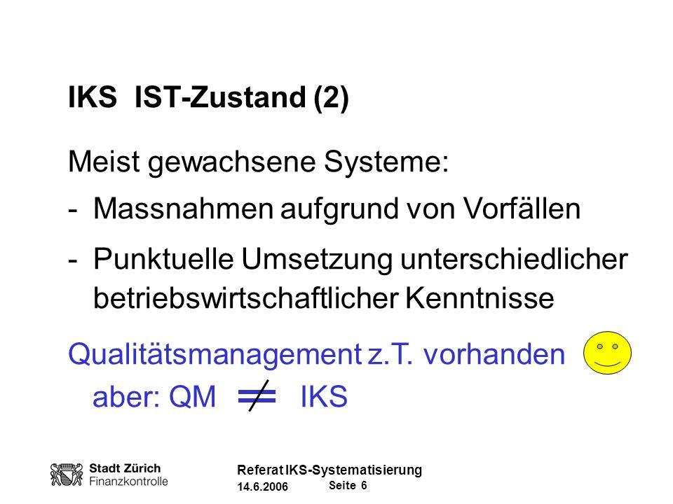 Seite 7 Referat IKS-Systematisierung 14.6.2006 IKS IST-Zustand (3) IKS-Qualitätsanforderung/-messung: -Definition oft unklar -Unterschiedliches Verständnis -Kein Vorgehens-Standard -Terminologie nicht einheitlich ( Kontrollmassnahme .