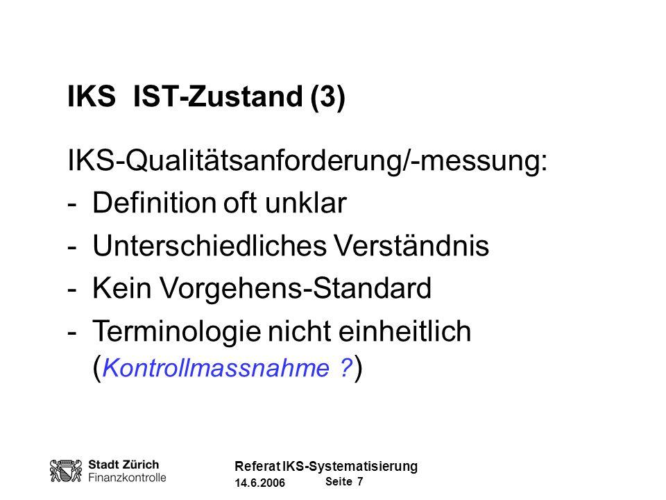 Seite 18 Referat IKS-Systematisierung 14.6.2006 IKS-Faktoren/Komponenten Internes Umfeld Risikoanalyse Kontrollmassnahmen Information & Kommunikation System-Überwachung Umsetzung der Risikoanalyse: - Organisatorische Instrumente - Führungskontrolle Steuerungs- und Kontrollmassnahmen in Prozesse integrieren!