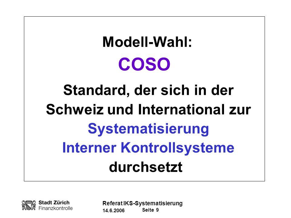 Seite 30 Referat IKS-Systematisierung 14.6.2006 Fazit (2) COSO als Vorgehenssystematik Unterstützung der Führungs- und Aufsichtsfunktion: Hilft IKS-Anforderungen zu konkretisieren (Klar, Verbindlichkeit) Effektiv/Effizient durch Systematik (Vollständigkeit der Risikoanalyse, keine Verzettelung, Synergiegewinne durch Nachvollziehbarkeit) Vergleichbar (Kennzahlen Erfüllungsgrad) Image: Anerkannter, internationaler Standard