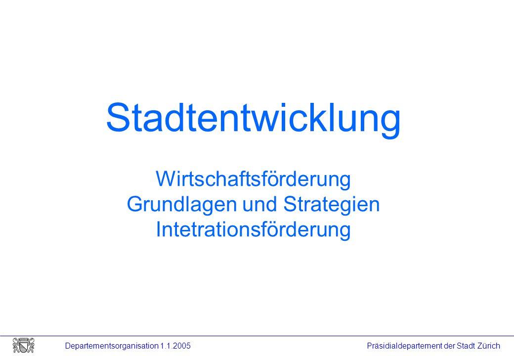 Präsidialdepartement der Stadt Zürich Departementsorganisation 1.1.2005 Stadtentwicklung Wirtschaftsförderung Grundlagen und Strategien Intetrationsfö