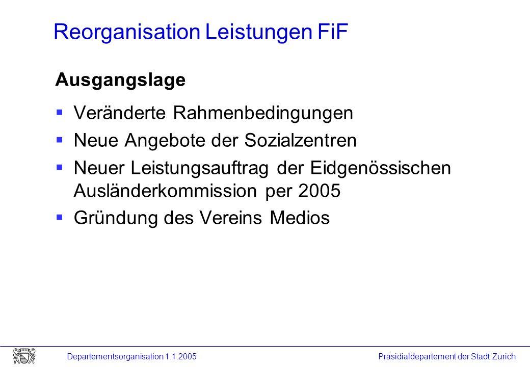 Präsidialdepartement der Stadt Zürich Departementsorganisation 1.1.2005 Reorganisation Leistungen FiF Ausgangslage Veränderte Rahmenbedingungen Neue A