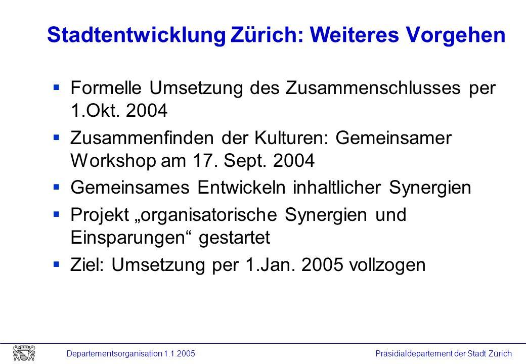 Präsidialdepartement der Stadt Zürich Departementsorganisation 1.1.2005 Stadtentwicklung Zürich: Weiteres Vorgehen Formelle Umsetzung des Zusammenschl