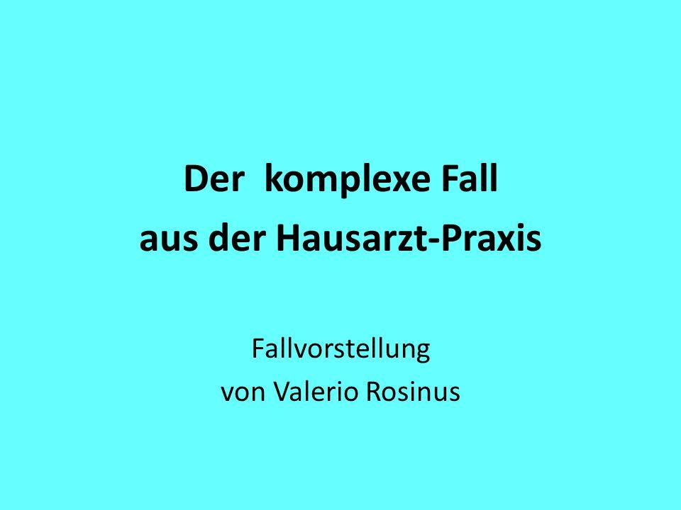Der komplexe Fall aus der Hausarzt-Praxis Fallvorstellung von Valerio Rosinus