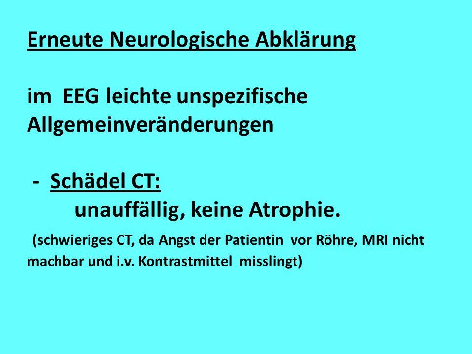 Erneute Neurologische Abklärung im EEG leichte unspezifische Allgemeinveränderungen - Schädel CT: unauffällig, keine Atrophie. (schwieriges CT, da Ang