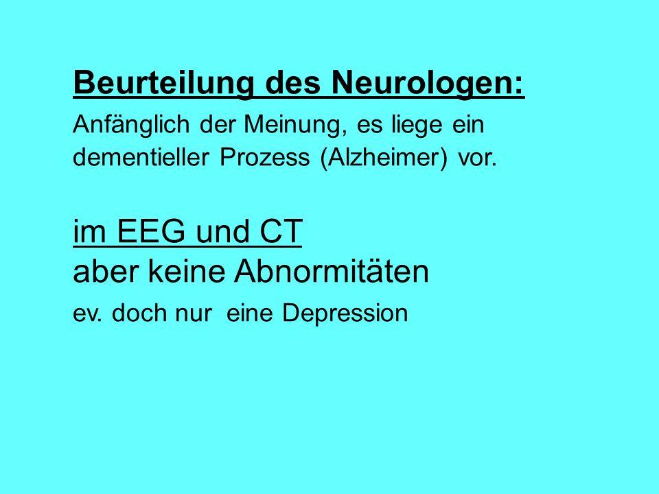 Beurteilung des Neurologen: Anfänglich der Meinung, es liege ein dementieller Prozess (Alzheimer) vor. im EEG und CT aber keine Abnormitäten ev. doch