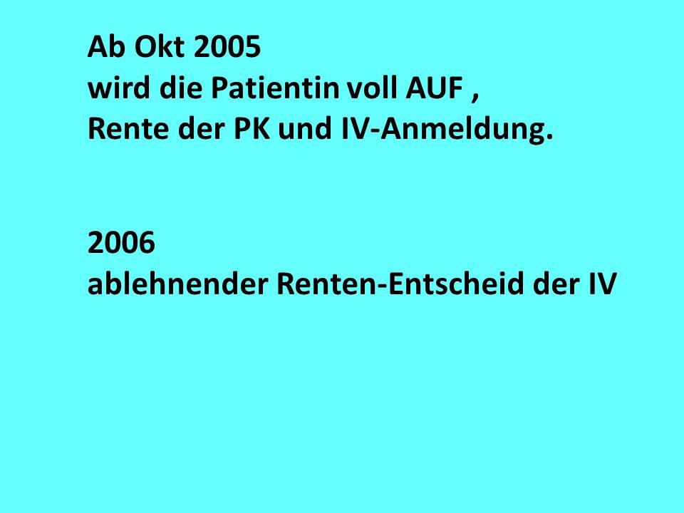 Ab Okt 2005 wird die Patientin voll AUF, Rente der PK und IV-Anmeldung. 2006 ablehnender Renten-Entscheid der IV