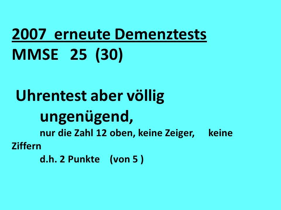 2007 erneute Demenztests MMSE 25 (30) Uhrentest aber völlig ungenügend, nur die Zahl 12 oben, keine Zeiger, keine Ziffern d.h. 2 Punkte (von 5 )
