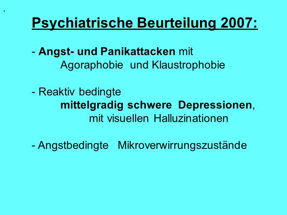 . Psychiatrische Beurteilung 2007: - Angst- und Panikattacken mit Agoraphobie und Klaustrophobie - Reaktiv bedingte mittelgradig schwere Depressionen,