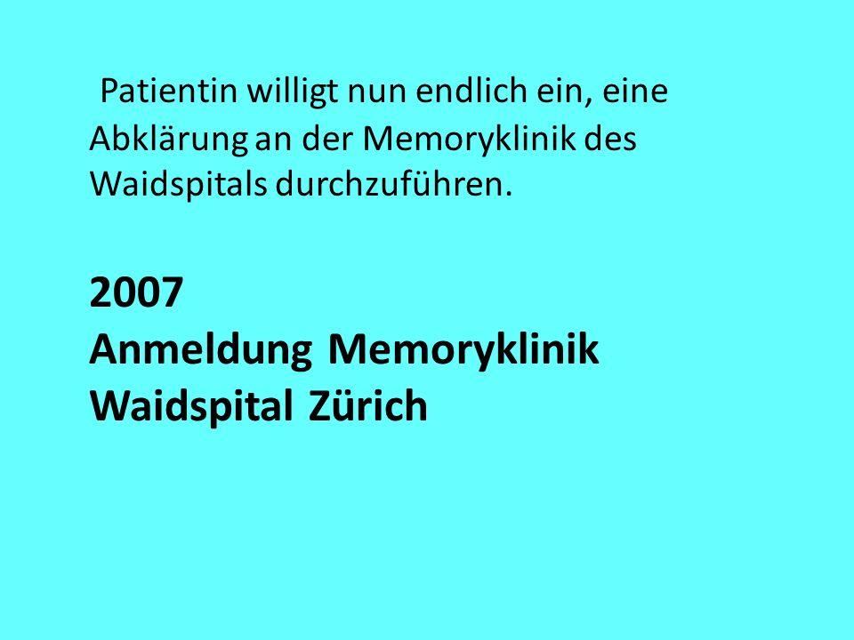 Patientin willigt nun endlich ein, eine Abklärung an der Memoryklinik des Waidspitals durchzuführen. 2007 Anmeldung Memoryklinik Waidspital Zürich