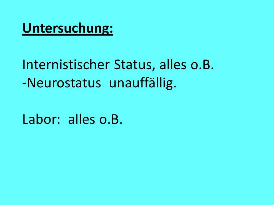 Untersuchung: Internistischer Status, alles o.B. -Neurostatus unauffällig. Labor: alles o.B.
