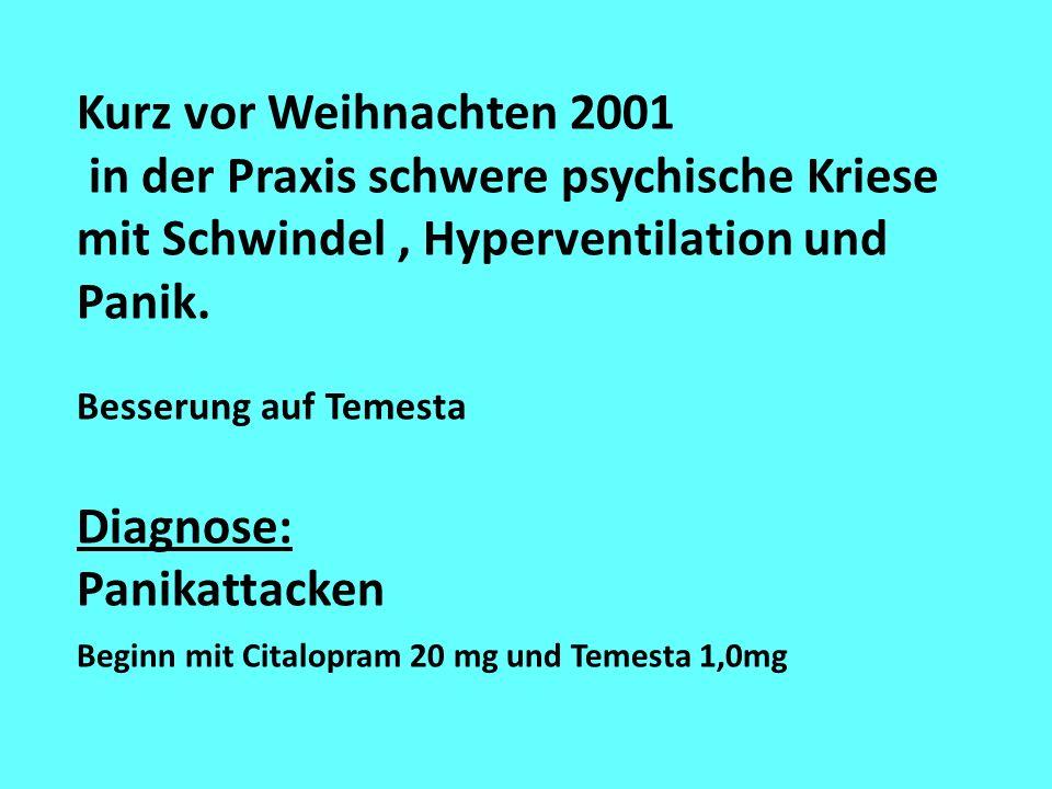 Kurz vor Weihnachten 2001 in der Praxis schwere psychische Kriese mit Schwindel, Hyperventilation und Panik. Besserung auf Temesta Diagnose: Panikatta